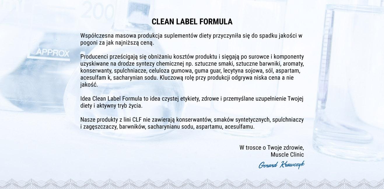 Współczesna masowa produkcja suplementów diety przyczyniła się do spadku jakości w pogoni za jak najniższą ceną.  Producenci prześcigają się obniżaniu kosztów produktu i sięgają po surowce i komponenty uzyskiwane na drodze syntezy chemicznej np. sztuczne smaki, sztuczne barwniki, aromaty, konserwanty, spulchniacze, celuloza gumowa, guma guar, lecytyna sojowa, sól, aspartam, acesulfam k, sacharynian sodu. Kluczową rolę przy produkcji odgrywa niska cena a nie jakość.  Idea Clean Label Formula to idea czystej etykiety, zdrowe i przemyślane uzupełnienie Twojej diety i aktywny tryb życia.  Nasze produkty z lini CLF nie zawierają konserwantów, smaków syntetycznych, spulchniaczy i zagęszczaczy, barwników, sacharynianu sodu, aspartamu, acesulfamu.   W trosce o Twoje zdrowie, Muscle Clinic Gerard Krawczyk